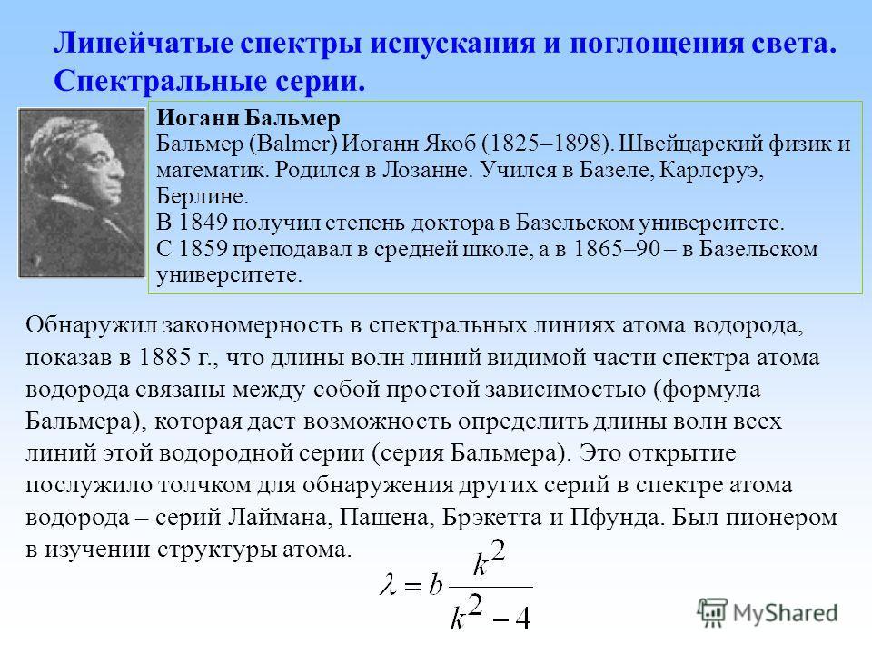 Линейчатые спектры испускания и поглощения света. Спектральные серии. Обнаружил закономерность в спектральных линиях атома водорода, показав в 1885 г., что длины волн линий видимой части спектра атома водорода связаны между собой простой зависимостью