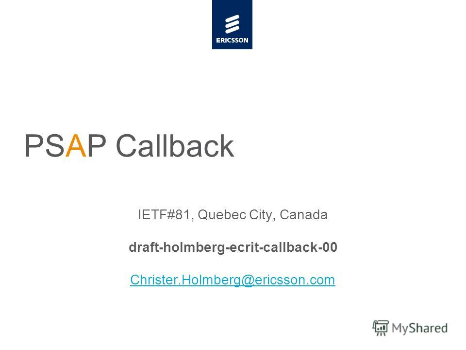 Slide title minimum 48 pt Slide subtitle minimum 30 pt PSAP Callback IETF#81, Quebec City, Canada draft-holmberg-ecrit-callback-00 Christer.Holmberg@ericsson.com
