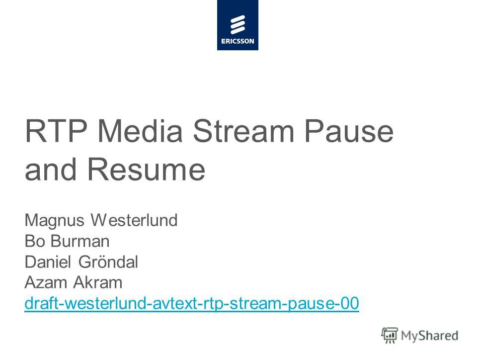 Slide title minimum 48 pt CAPITALS Slide subtitle minimum 30 pt RTP Media Stream Pause and Resume Magnus Westerlund Bo Burman Daniel Gröndal Azam Akram draft-westerlund-avtext-rtp-stream-pause-00