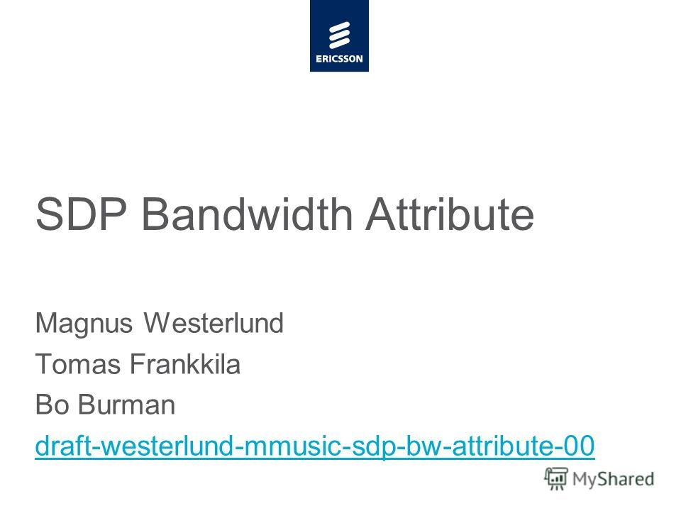 Slide title minimum 48 pt CAPITALS Slide subtitle minimum 30 pt SDP Bandwidth Attribute Magnus Westerlund Tomas Frankkila Bo Burman draft-westerlund-mmusic-sdp-bw-attribute-00