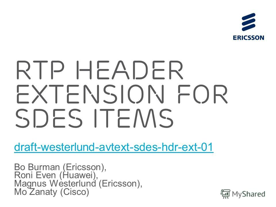 Slide title 70 pt CAPITALS Slide subtitle minimum 30 pt RTP Header Extension For SDES ITEMs draft-westerlund-avtext-sdes-hdr-ext-01 Bo Burman (Ericsson), Roni Even (Huawei), Magnus Westerlund (Ericsson), Mo Zanaty (Cisco)