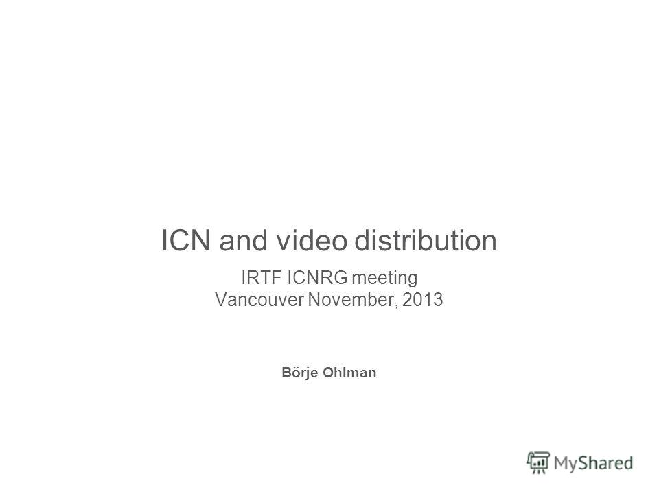 Slide title 70 pt CAPITALS Slide subtitle minimum 30 pt ICN and video distribution IRTF ICNRG meeting Vancouver November, 2013 Börje Ohlman