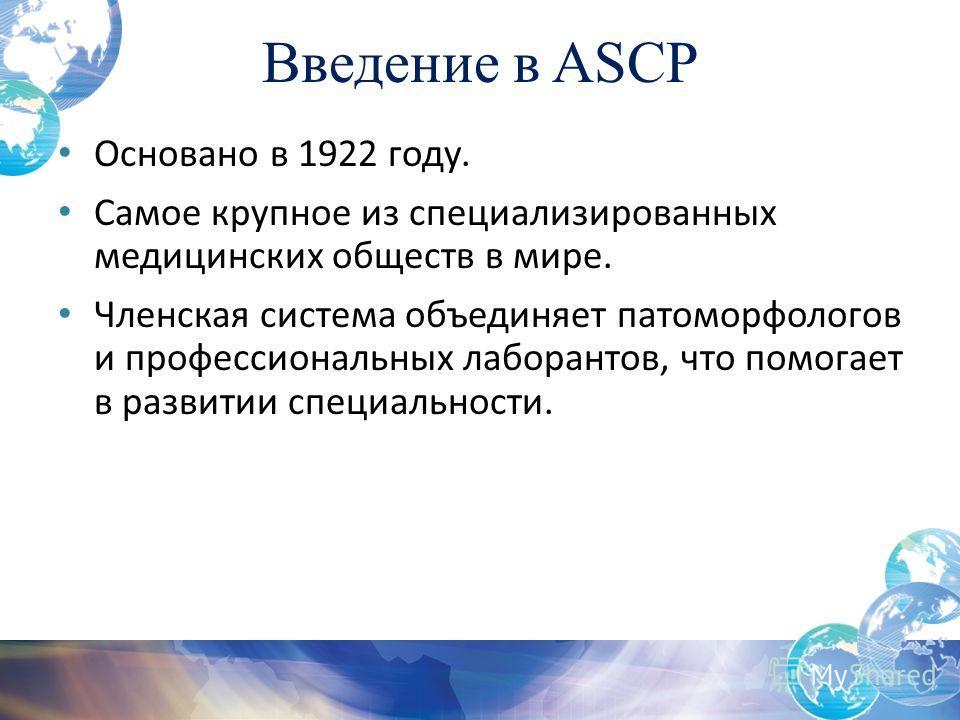 Введение в ASCP Основано в 1922 году. Самое крупное из специализированных медицинских обществ в мире. Членская система объединяет патоморфологов и профессиональных лаборантов, что помогает в развитии специальности.