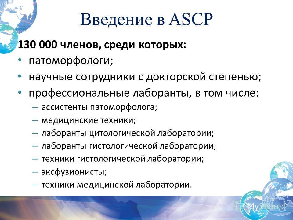 Введение в ASCP 130 000 членов, среди которых: патоморфологи; научные сотрудники с докторской степенью; профессиональные лаборанты, в том числе: – ассистенты патоморфолога; – медицинские техники; – лаборанты цитологической лаборатории; – лаборанты ги