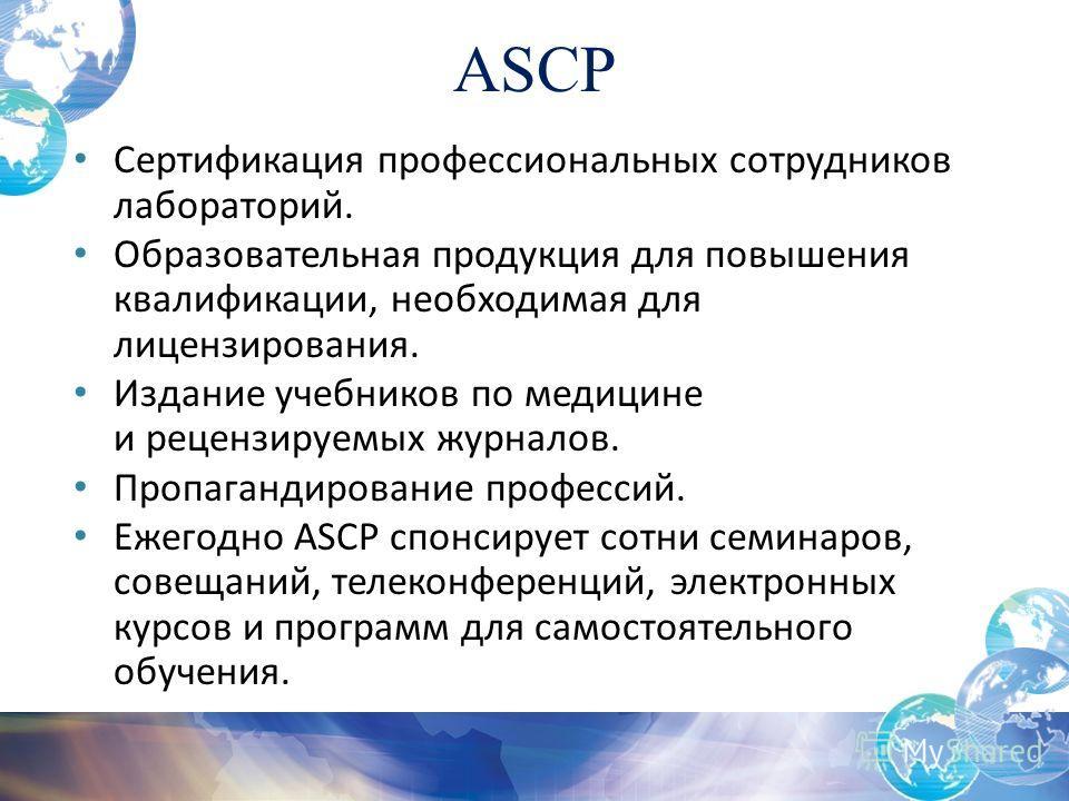 ASCP Сертификация профессиональных сотрудников лабораторий. Образовательная продукция для повышения квалификации, необходимая для лицензирования. Издание учебников по медицине и рецензируемых журналов. Пропагандирование профессий. Ежегодно ASCP спонс
