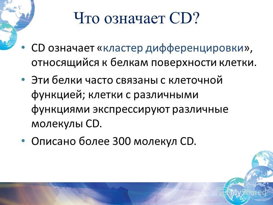 Что означает CD? CD означает «кластер дифференцировки», относящийся к белкам поверхности клетки. Эти белки часто связаны с клеточной функцией; клетки с различными функциями экспрессируют различные молекулы CD. Описано более 300 молекул CD.