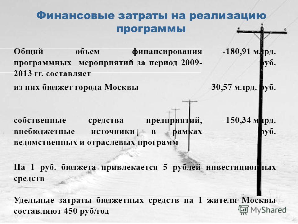 Финансовые затраты на реализацию программы Общий объем финансирования программных мероприятий за период 2009- 2013 гг. составляет -180,91 млрд. руб. из них бюджет города Москвы-30,57 млрд. руб. собственные средства предприятий, внебюджетные источники