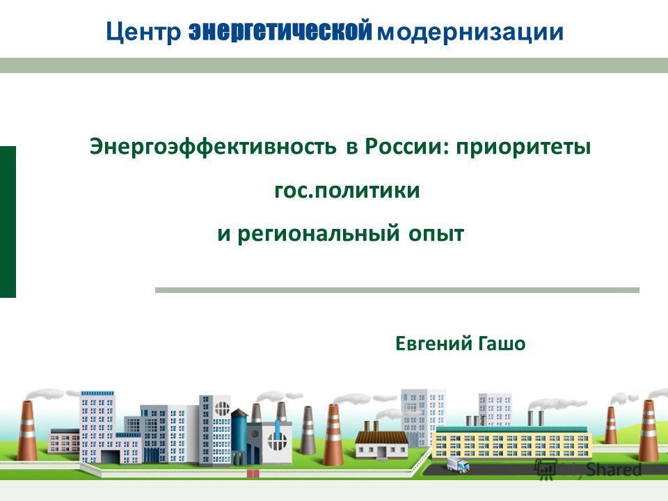 Энергоэффективность в России: приоритеты гос.политики и региональный опыт Центр энергетической модернизации Евгений Гашо