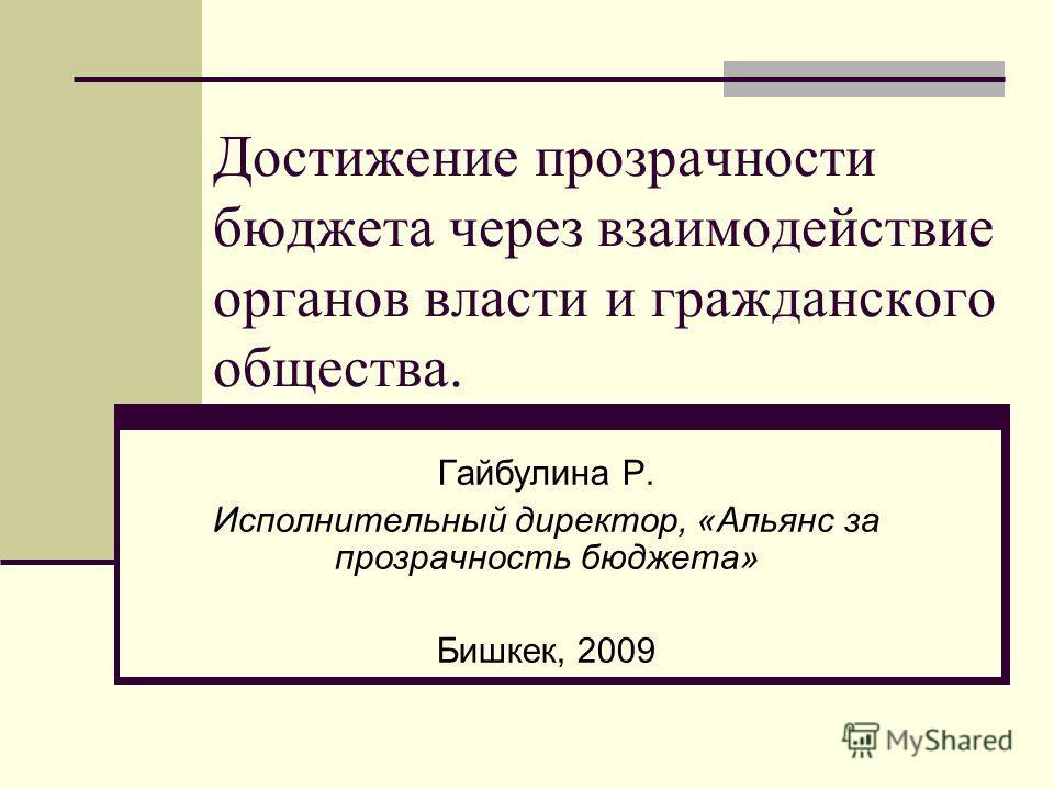 Достижение прозрачности бюджета через взаимодействие органов власти и гражданского общества. Гайбулина Р. Исполнительный директор, «Альянс за прозрачность бюджета» Бишкек, 2009