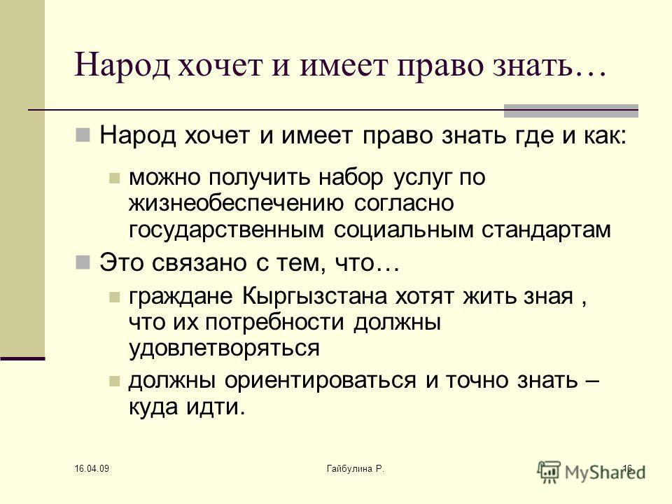 16.04.09 Гайбулина Р.16 Народ хочет и имеет право знать… Народ хочет и имеет право знать где и как: можно получить набор услуг по жизнеобеспечению согласно государственным социальным стандартам Это связано с тем, что… граждане Кыргызстана хотят жить