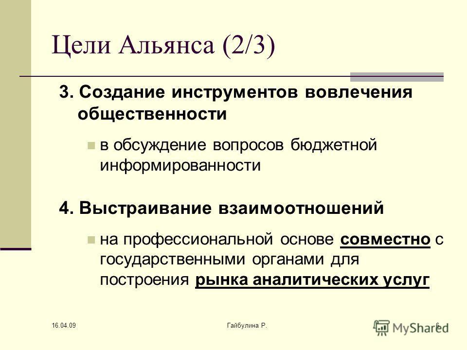 16.04.09 Гайбулина Р.6 Цели Альянса (2/3) 3. Создание инструментов вовлечения общественности в обсуждение вопросов бюджетной информированности 4. Выстраивание взаимоотношений на профессиональной основе совместно с государственными органами для постро