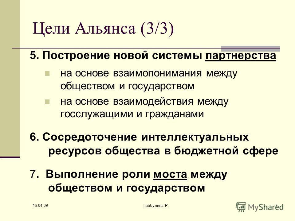 16.04.09 Гайбулина Р.7 Цели Альянса (3/3) 5. Построение новой системы партнерства на основе взаимопонимания между обществом и государством на основе взаимодействия между госслужащими и гражданами 6. Сосредоточение интеллектуальных ресурсов общества в