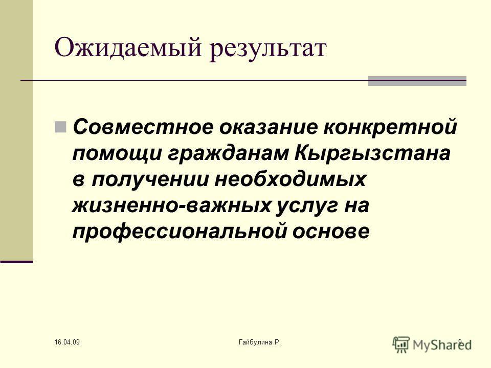 16.04.09 Гайбулина Р.9 Ожидаемый результат Совместное оказание конкретной помощи гражданам Кыргызстана в получении необходимых жизненно-важных услуг на профессиональной основе