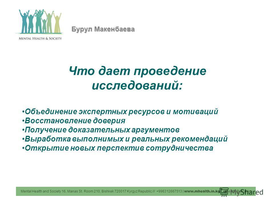 Mental Health and Society 16, Manas St. Room 210, Bishkek 720017 Kyrgyz Republic /// +996312667513 | www.mhealth.in.kg | mhealth@elcat.kg Бурул Макенбаева Что дает проведение исследований: Объединение экспертных ресурсов и мотиваций Восстановление до