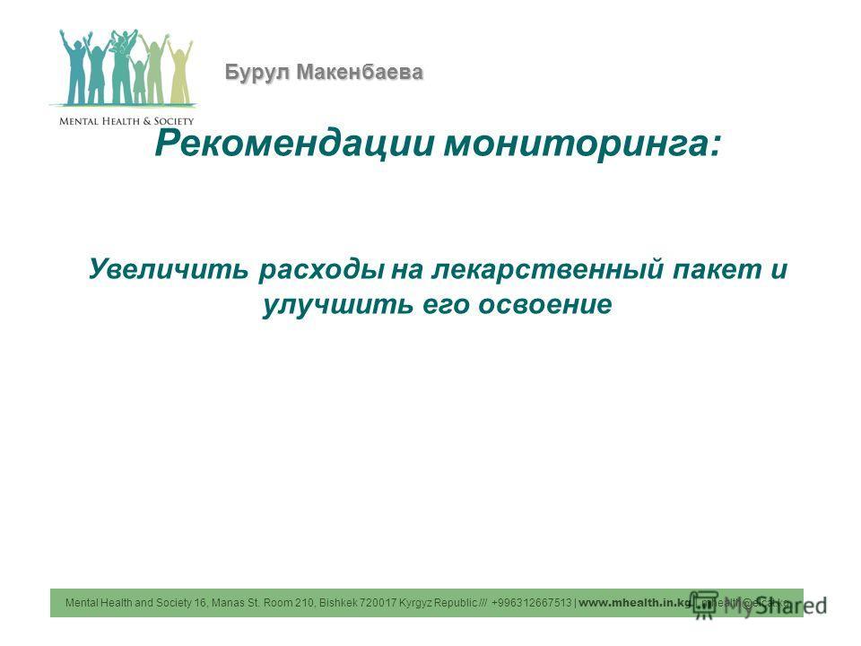 Mental Health and Society 16, Manas St. Room 210, Bishkek 720017 Kyrgyz Republic /// +996312667513 | www.mhealth.in.kg | mhealth@elcat.kg Бурул Макенбаева Рекомендации мониторинга: Увеличить расходы на лекарственный пакет и улучшить его освоение