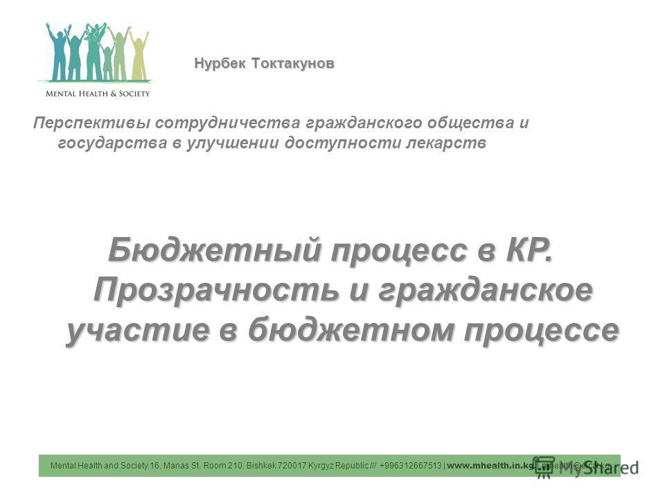 Mental Health and Society 16, Manas St. Room 210, Bishkek 720017 Kyrgyz Republic /// +996312667513 | www.mhealth.in.kg | mhealth@elcat.kg Нурбек Токтакунов Перспективы сотрудничества гражданского общества и государства в улучшении доступности лекарст