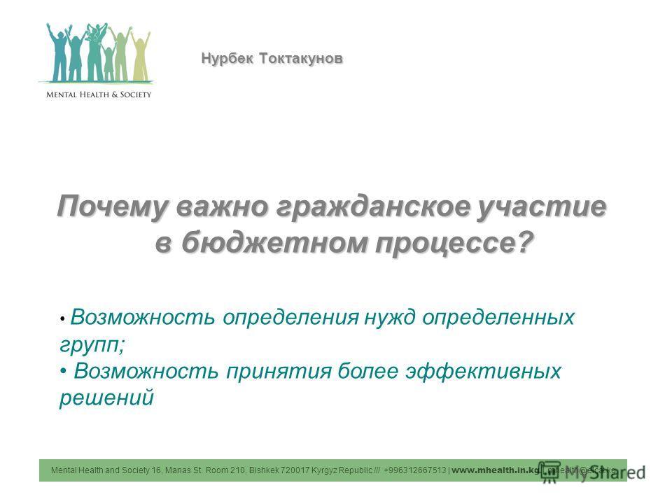 Mental Health and Society 16, Manas St. Room 210, Bishkek 720017 Kyrgyz Republic /// +996312667513 | www.mhealth.in.kg | mhealth@elcat.kg Нурбек Токтакунов Почему важно гражданское участие в бюджетном процессе? Возможность определения нужд определенн