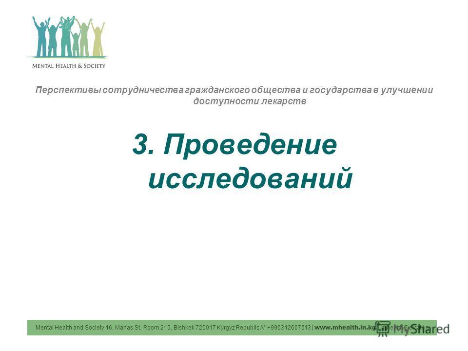 Перспективы сотрудничества гражданского общества и государства в улучшении доступности лекарств 3. Проведение исследований Mental Health and Society 16, Manas St. Room 210, Bishkek 720017 Kyrgyz Republic /// +996312667513 | www.mhealth.in.kg | mhealt
