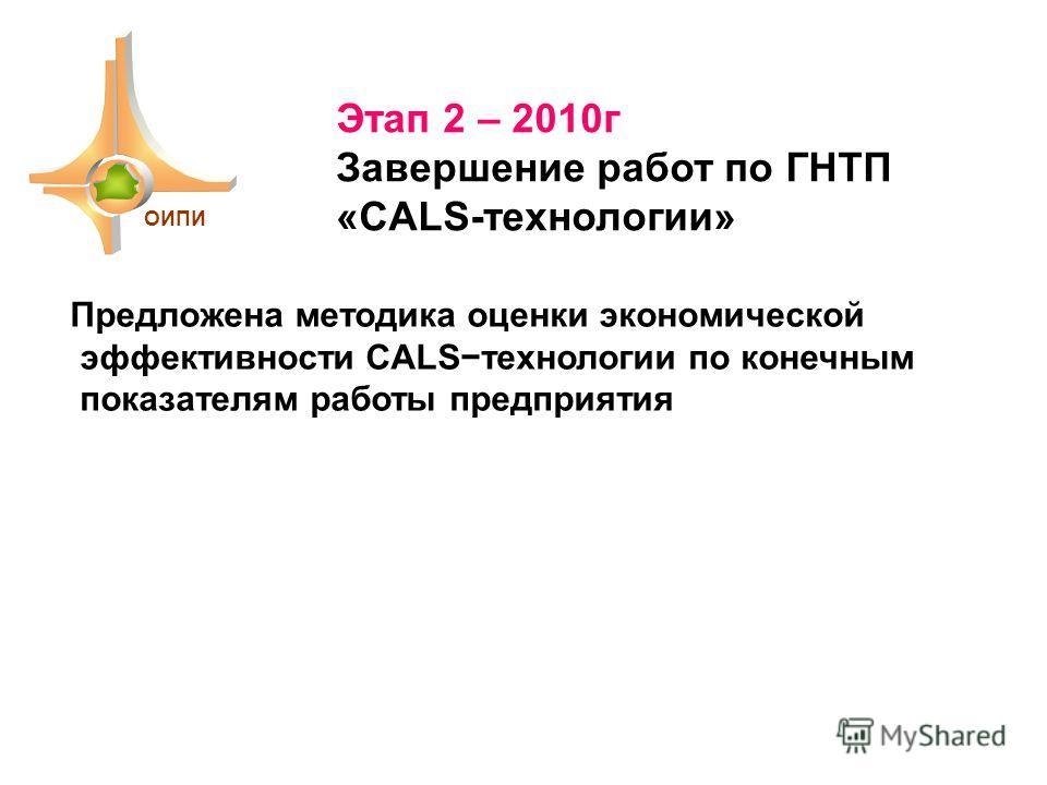 Этап 2 – 2010г Завершение работ по ГНТП «CALS-технологии» ОИПИ Предложена методика оценки экономической эффективности CALSтехнологии по конечным показателям работы предприятия