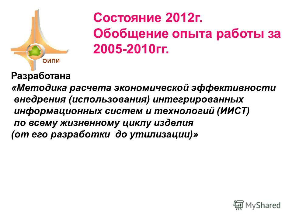 Разработана «Методика расчета экономической эффективности внедрения (использования) интегрированных информационных систем и технологий (ИИСТ) по всему жизненному циклу изделия (от его разработки до утилизации)» ОИПИ Состояние 2012г. Обобщение опыта р