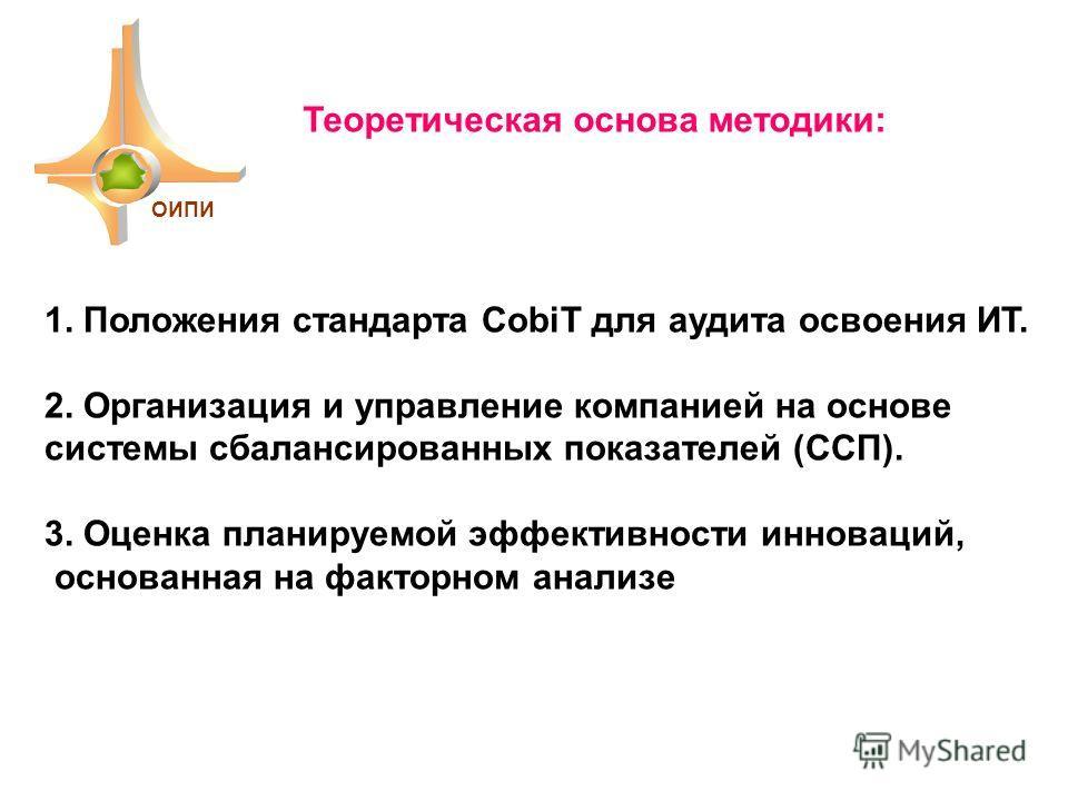 ОИПИ 1. Положения стандарта CobiT для аудита освоения ИТ. 2. Организация и управление компанией на основе системы сбалансированных показателей (ССП). 3. Оценка планируемой эффективности инноваций, основанная на факторном анализе Теоретическая основа