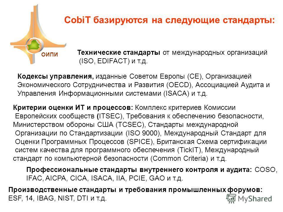 ОИПИ CobiT базируются на следующие стандарты: Технические стандарты от международных организаций (ISO, EDIFACT) и т.д. Кодексы управления, изданные Советом Европы (СЕ), Организацией Экономического Сотрудничества и Развития (OECD), Ассоциацией Аудита