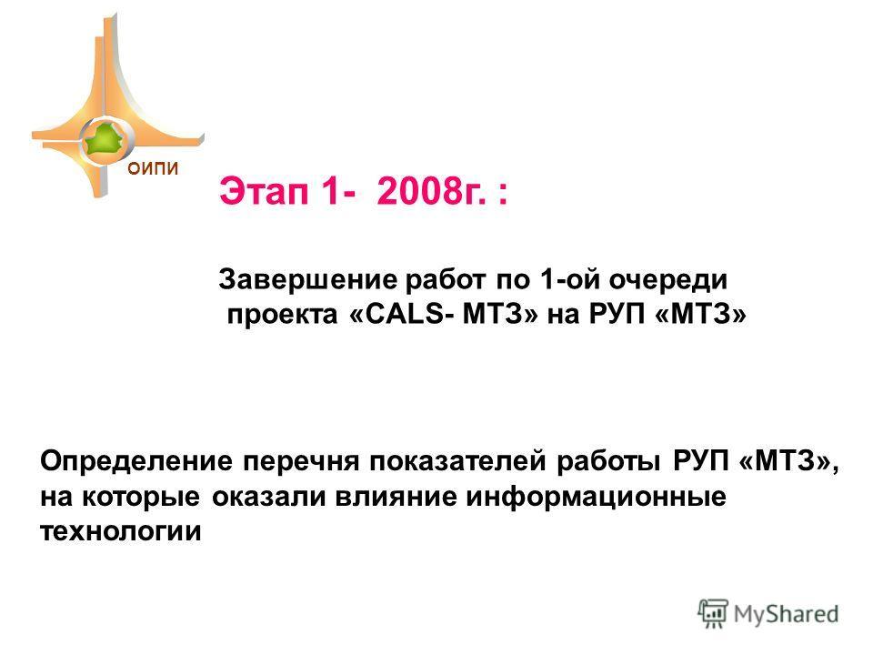 Этап 1- 2008г. : Завершение работ по 1-ой очереди проекта «CALS- МТЗ» на РУП «МТЗ» Определение перечня показателей работы РУП «МТЗ», на которые оказали влияние информационные технологии ОИПИ