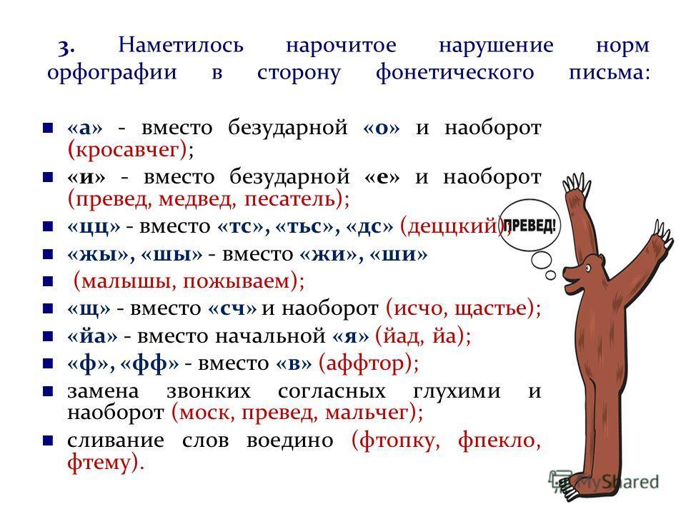 3. Наметилось нарочитое нарушение норм орфографии в сторону фонетического письма: «а» - вместо безударной «о» и наоборот (кросавчег); «и» - вместо безударной «е» и наоборот (превед, медвед, песатель); «цц» - вместо «тс», «тьс», «дс» (деццкий); «жы»,