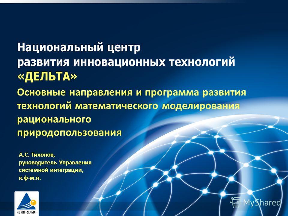 Основные направления и программа развития технологий математического моделирования рационального природопользования А.С. Тихонов, руководитель Управления системной интеграции, к.ф-м.н.