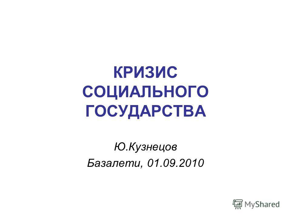 КРИЗИС СОЦИАЛЬНОГО ГОСУДАРСТВА Ю.Кузнецов Базалети, 01.09.2010
