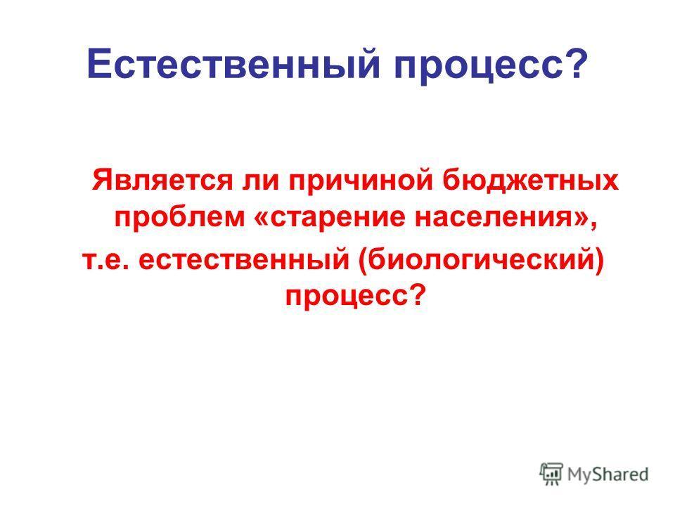 Естественный процесс? Является ли причиной бюджетных проблем «старение населения», т.е. естественный (биологический) процесс?