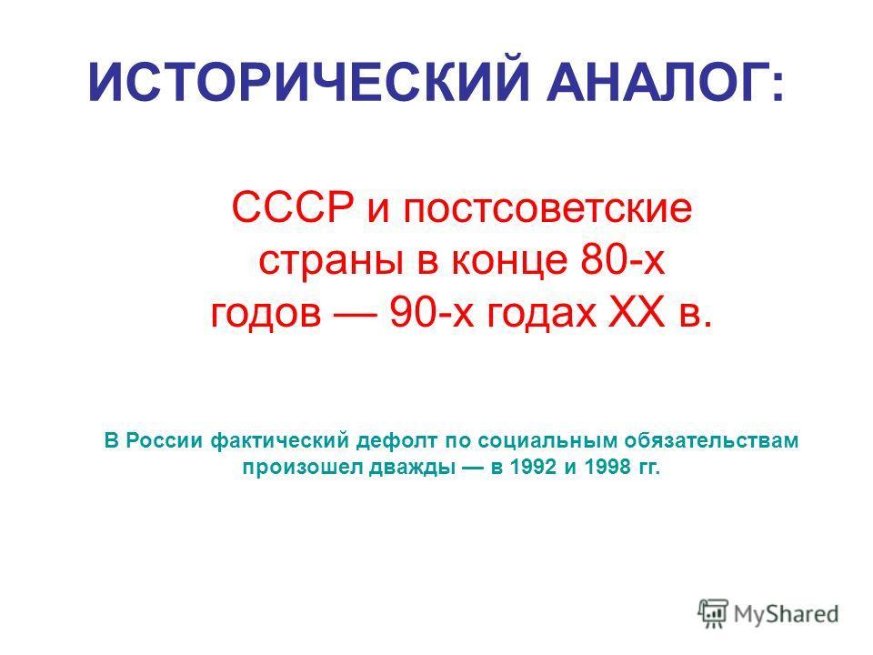 ИСТОРИЧЕСКИЙ АНАЛОГ: СССР и постсоветские страны в конце 80-х годов 90-х годах XX в. В России фактический дефолт по социальным обязательствам произошел дважды в 1992 и 1998 гг.