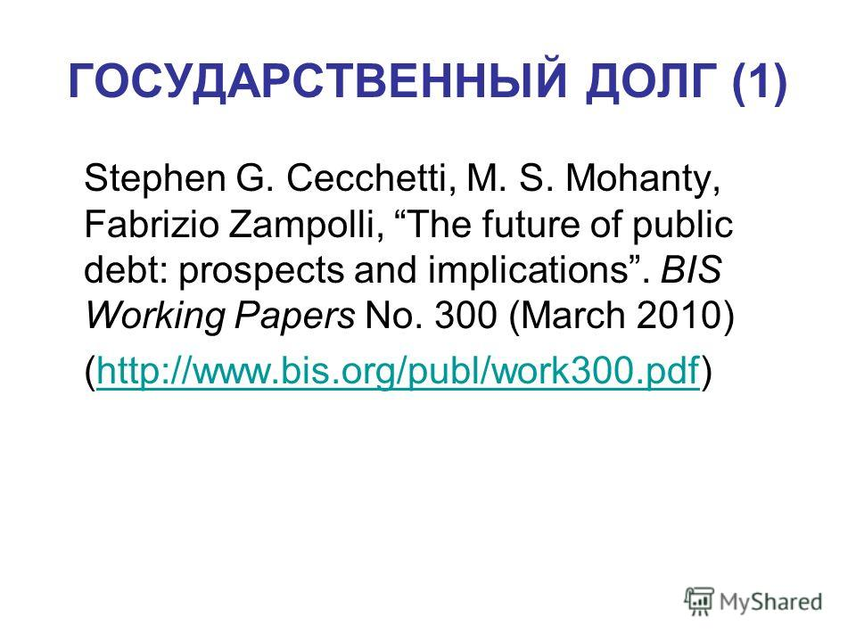 ГОСУДАРСТВЕННЫЙ ДОЛГ (1) Stephen G. Cecchetti, M. S. Mohanty, Fabrizio Zampolli, The future of public debt: prospects and implications. BIS Working Papers No. 300 (March 2010) (http://www.bis.org/publ/work300.pdf)http://www.bis.org/publ/work300.pdf