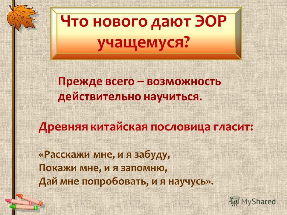 Что нового дают ЭОР учащемуся? Прежде всего – возможность действительно научиться. Древняя китайская пословица гласит: «Расскажи мне, и я забуду, Покажи мне, и я запомню, Дай мне попробовать, и я научусь».
