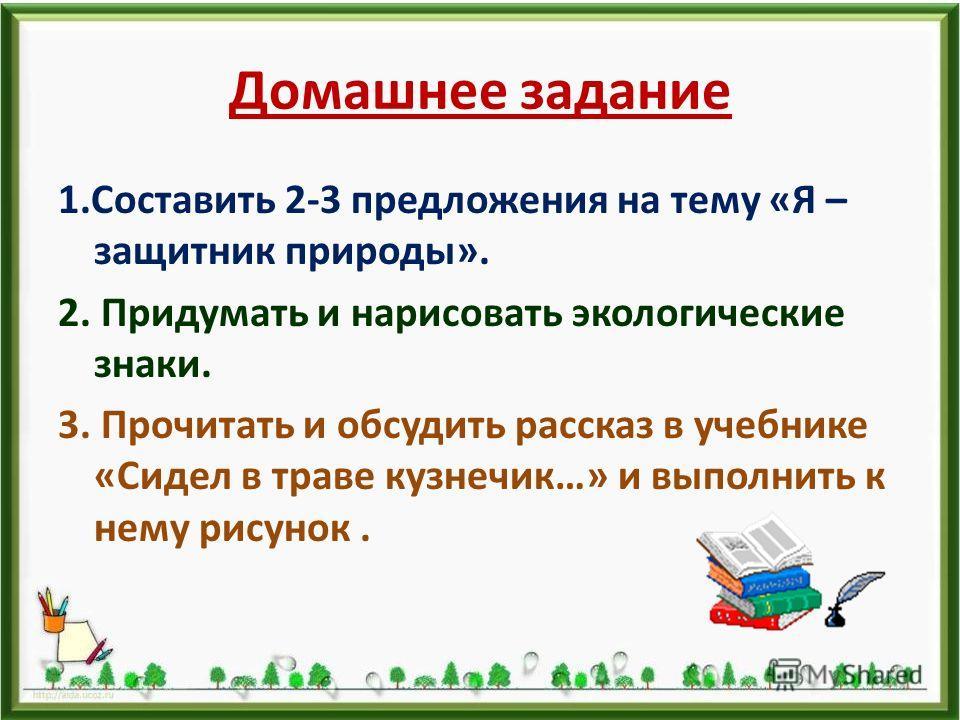 Домашнее задание 1.Составить 2-3 предложения на тему «Я – защитник природы». 2. Придумать и нарисовать экологические знаки. 3. Прочитать и обсудить рассказ в учебнике «Сидел в траве кузнечик…» и выполнить к нему рисунок.