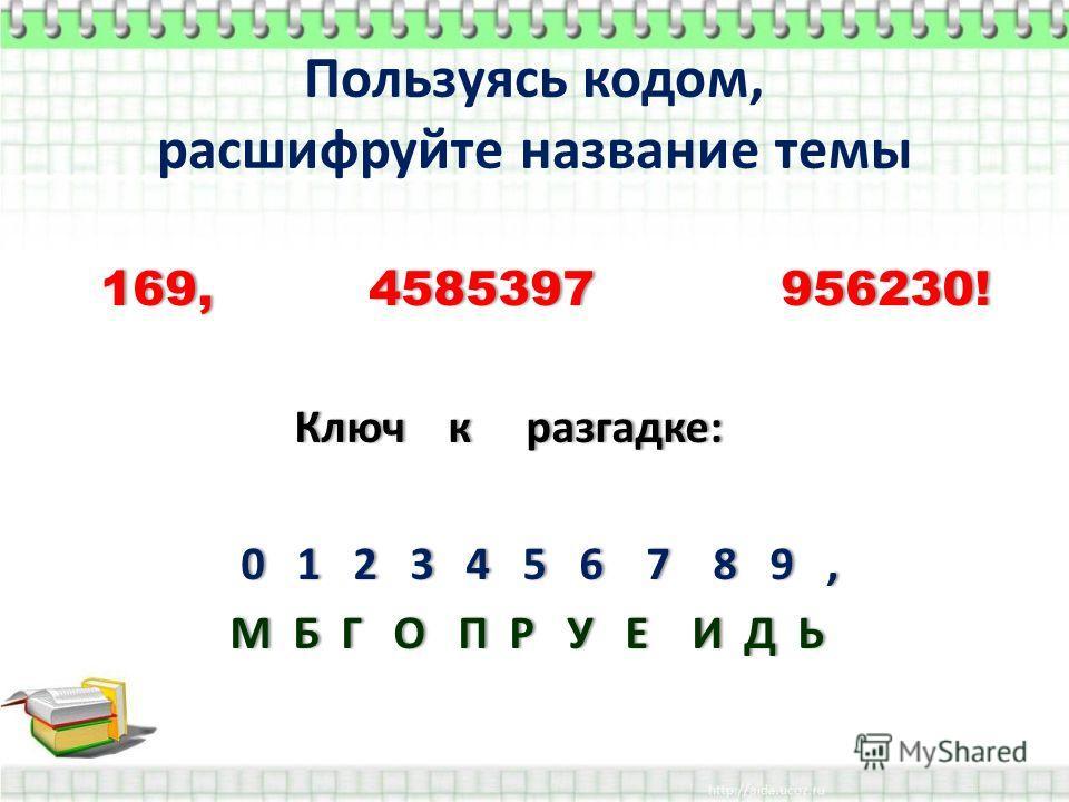 Пользуясь кодом, расшифруйте название темы 169, 4585397 956230! 169, 4585397 956230! Ключ к разгадке: 0 1 2 3 4 5 6 7 8 9, 0 1 2 3 4 5 6 7 8 9, М Б Г О П Р У Е И Д Ь М Б Г О П Р У Е И Д Ь