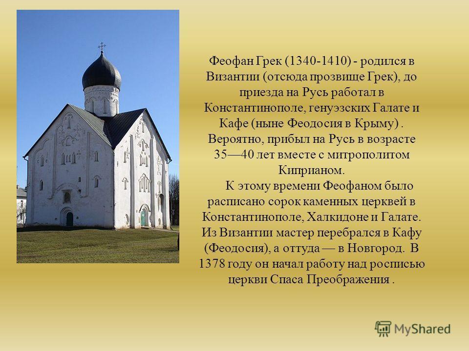 Феофан Грек (1340-1410) - родился в Византии (отсюда прозвище Грек), до приезда на Русь работал в Константинополе, генуэзских Галате и Кафе (ныне Феодосия в Крыму). Вероятно, прибыл на Русь в возрасте 3540 лет вместе с митрополитом Киприаном. К этому