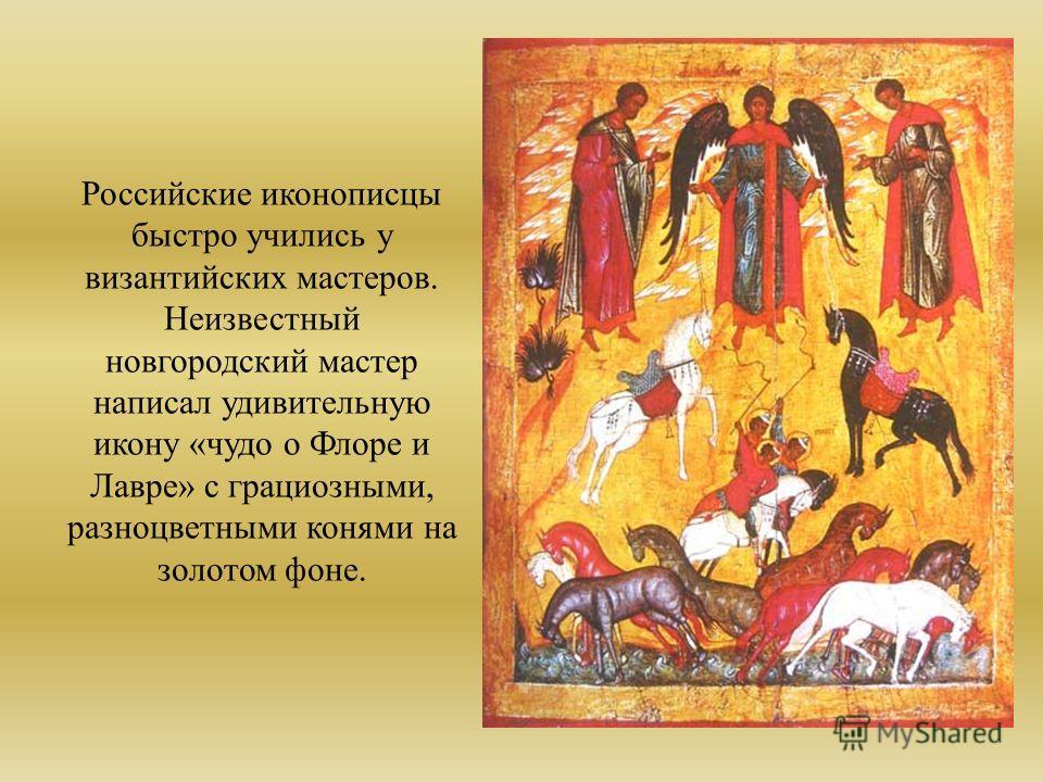Российские иконописцы быстро учились у византийских мастеров. Неизвестный новгородский мастер написал удивительную икону «чудо о Флоре и Лавре» с грациозными, разноцветными конями на золотом фоне.