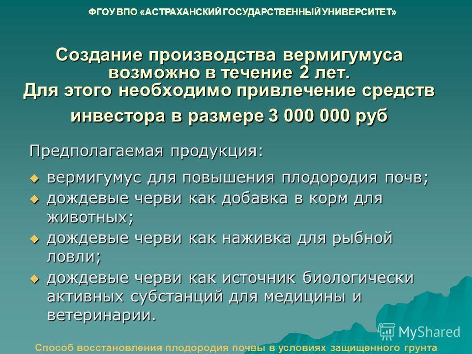 Создание производства вермигумуса возможно в течение 2 лет. Для этого необходимо привлечение средств инвестора в размере 3 000 000 руб Предполагаемая продукция: вермигумус для повышения плодородия почв; вермигумус для повышения плодородия почв; дожде