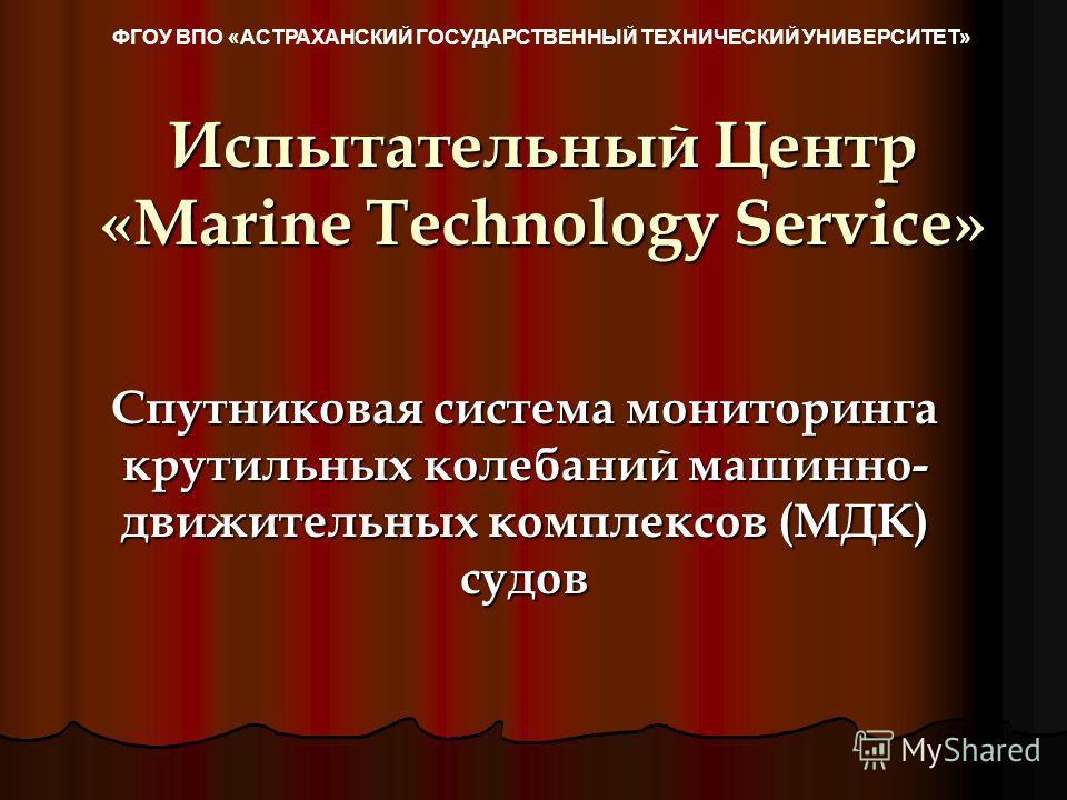 Испытательный Центр «Marine Technology Service» Спутниковая система мониторинга крутильных колебаний машинно- движительных комплексов (МДК) судов ФГОУ ВПО «АСТРАХАНСКИЙ ГОСУДАРСТВЕННЫЙ ТЕХНИЧЕСКИЙ УНИВЕРСИТЕТ»