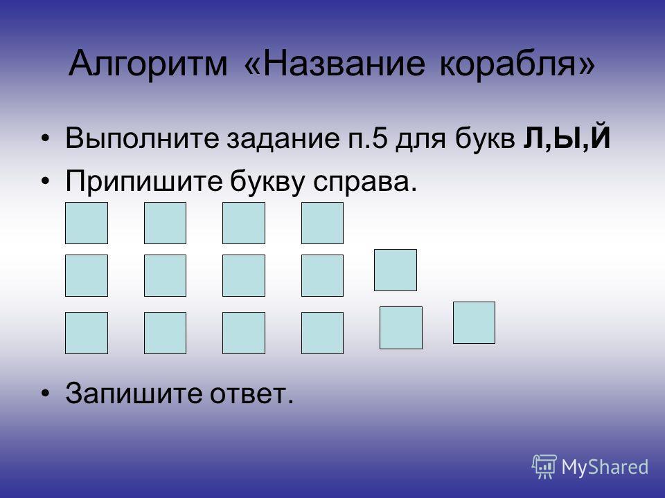 Алгоритм «Название корабля» Выполните задание п.5 для букв Л,Ы,Й Припишите букву справа. Запишите ответ.