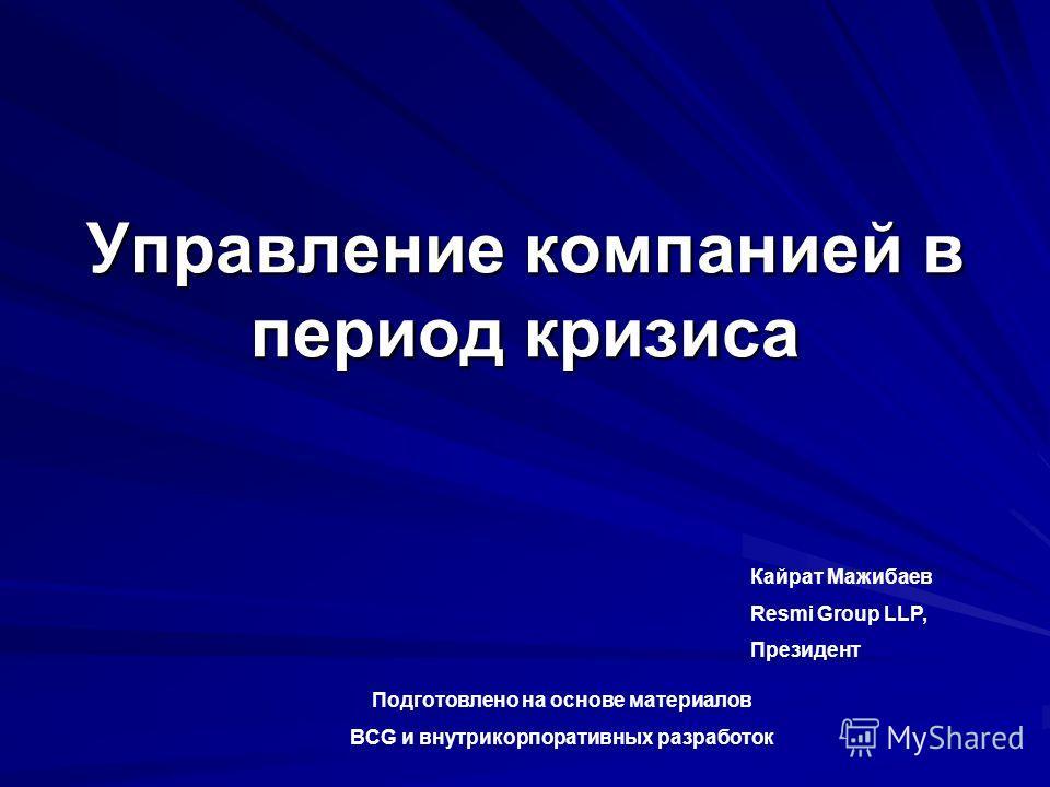 Управление компанией в период кризиса Кайрат Мажибаев Resmi Group LLP, Президент Подготовлено на основе материалов BCG и внутрикорпоративных разработок
