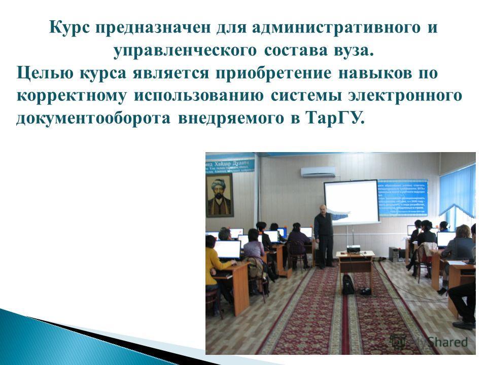 Курс предназначен для административного и управленческого состава вуза. Целью курса является приобретение навыков по корректному использованию системы электронного документооборота внедряемого в ТарГУ.