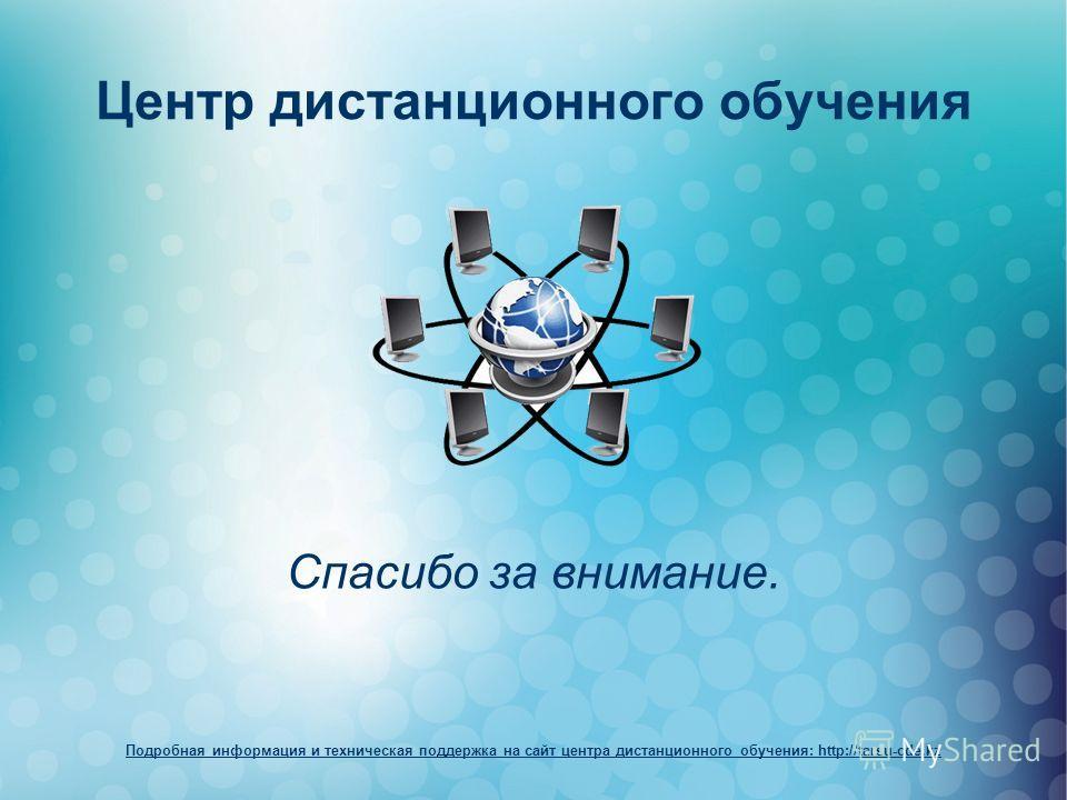 Центр дистанционного обучения Спасибо за внимание. Подробная информация и техническая поддержка на сайт центра дистанционного обучения: http://tarsu-cde.kz