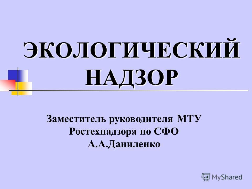 ЭКОЛОГИЧЕСКИЙ НАДЗОР Заместитель руководителя МТУ Ростехнадзора по СФО А.А.Даниленко