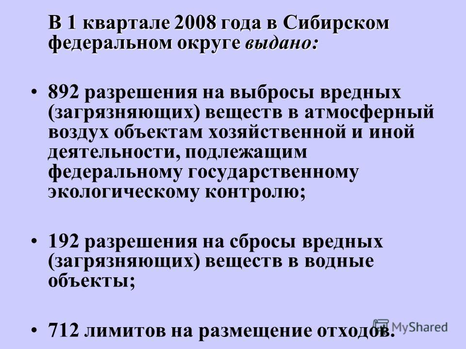 В 1 квартале 2008 года в Сибирском федеральном округе выдано: 892 разрешения на выбросы вредных (загрязняющих) веществ в атмосферный воздух объектам хозяйственной и иной деятельности, подлежащим федеральному государственному экологическому контролю;