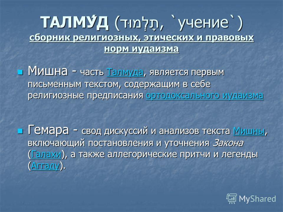 ТАЛМУ́Д (תָלְמוּד, `учение`) сборник религиозных, этических и правовых норм иудаизма Мишна - часть Талмуда, является первым письменным текстом, содержащим в себе религиозные предписания ортодоксального иудаизма Мишна - часть Талмуда, является первым