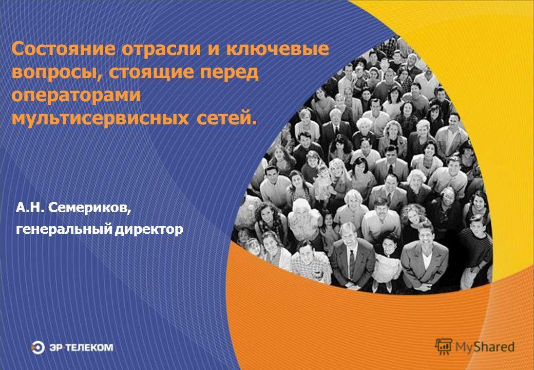 А.Н. Семериков, генеральный директор Состояние отрасли и ключевые вопросы, стоящие перед операторами мультисервисных сетей.