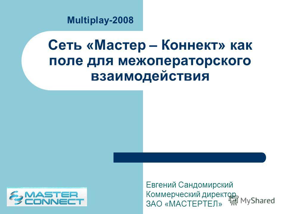 Сеть «Мастер – Коннект» как поле для межоператорского взаимодействия Евгений Сандомирский Коммерческий директор ЗАО «МАСТЕРТЕЛ» Multiplay-2008