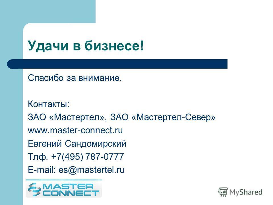 Удачи в бизнесе! Спасибо за внимание. Контакты: ЗАО «Мастертел», ЗАО «Мастертел-Север» www.master-connect.ru Евгений Сандомирский Тлф. +7(495) 787-0777 E-mail: es@mastertel.ru